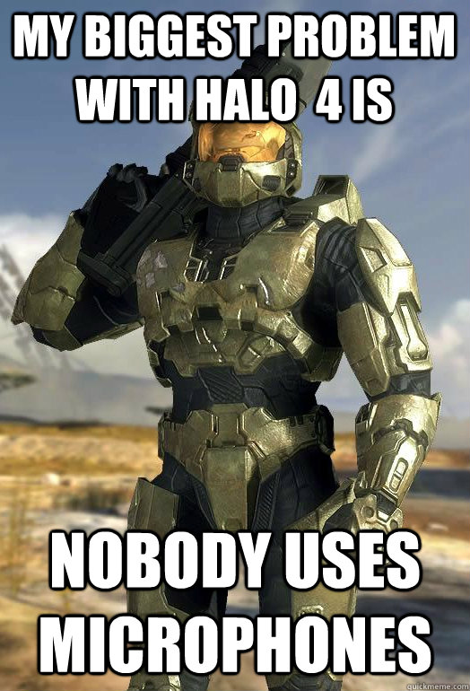 my biggest problem with halo 4 is nobody uses microphones - Master Chief