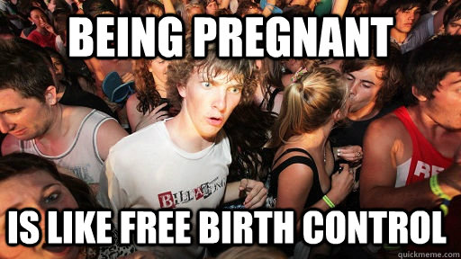 being pregnant is like free birth control - Sudden Clarity Clarence