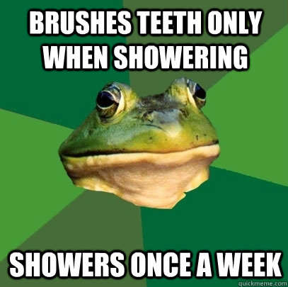 brushes teeth only when showering showers once a week - Foul Bachelor Frog