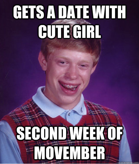 gets a date with cute girl second week of movember - Bad Luck Brian
