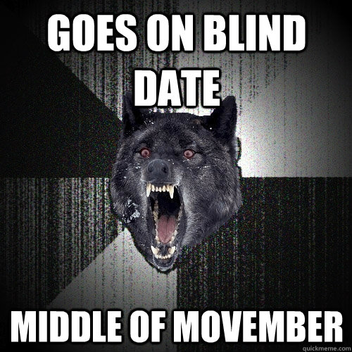 goes on blind date middle of movember - Insanity Wolf