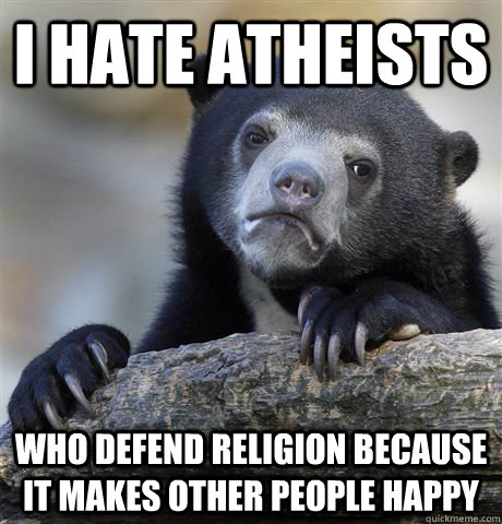 i hate atheists who defend religion because it makes other p - Confession Bear