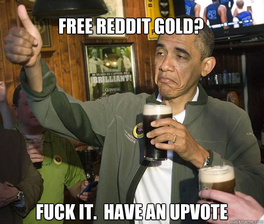 free reddit gold fuck it have an upvote - Upvoting Obama