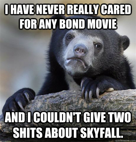 i have never really cared for any bond movie and i couldnt  - Confession Bear