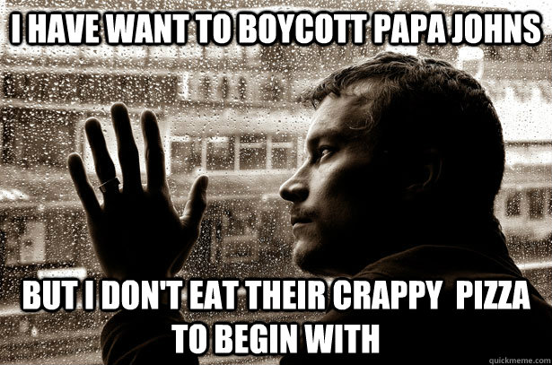 i have want to boycott papa johns but i dont eat their crap - Over-Educated Problems