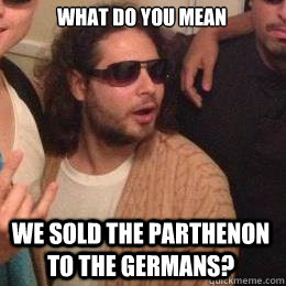 what do you mean we sold the parthenon to the germans - Progressive Greek Guy