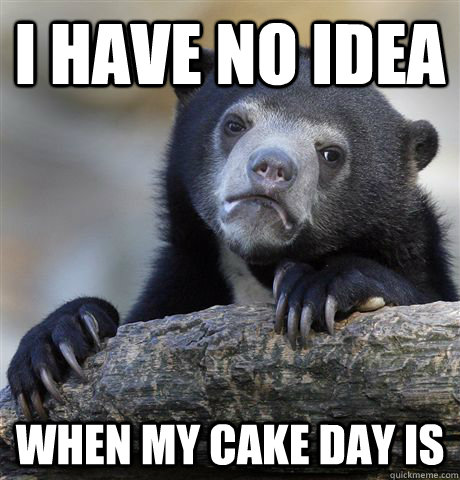 i have no idea when my cake day is - Confession Bear