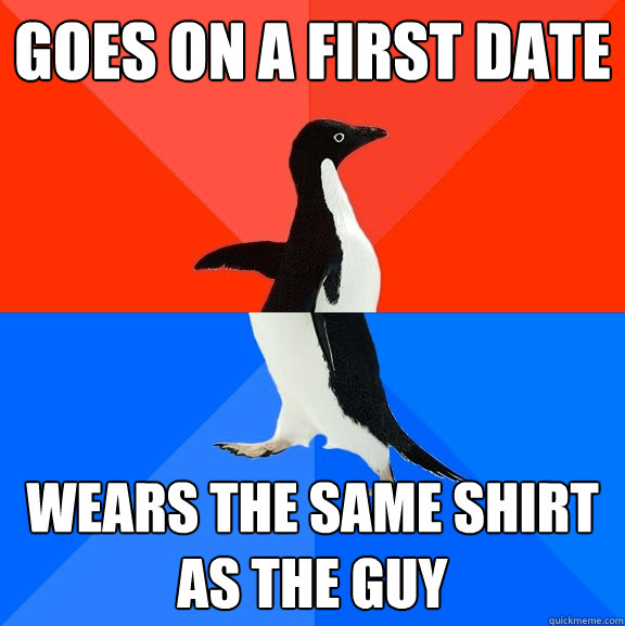 goes on a first date wears the same shirt as the guy - Socially Awesome Awkward Penguin