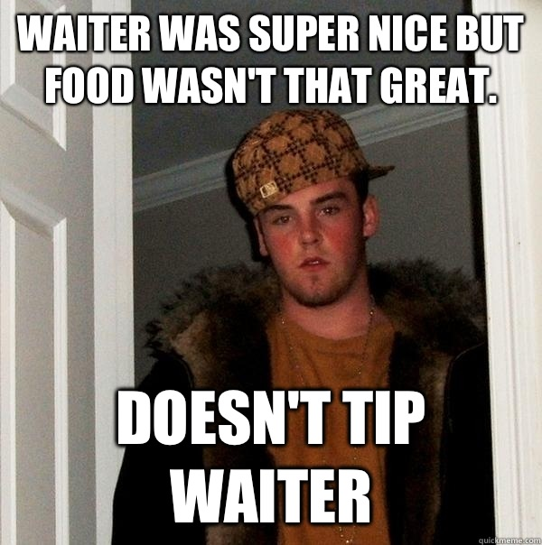 Waiter was super nice but food wasnt that great Doesnt tip w - Scumbag Steve