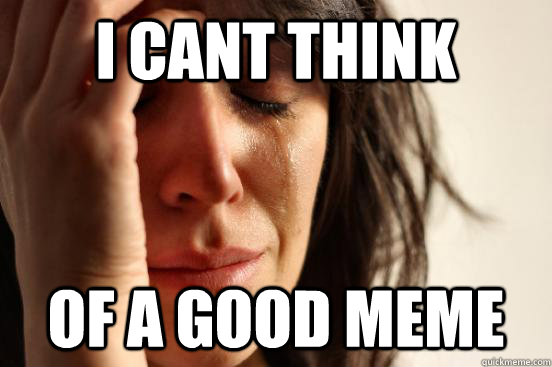 i cant think of a good meme - First World Problems