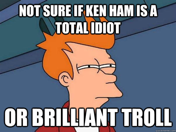 not sure if ken ham is a total idiot or brilliant troll - Futurama Fry