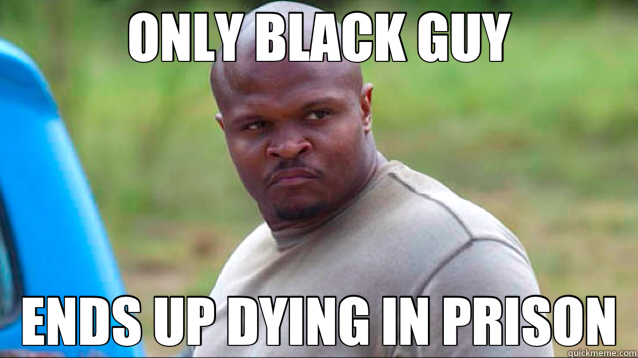 ONLY BLACK GUY ENDS UP DYING IN PRISON - T Dog