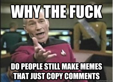 why the fuck do people still make memes that just copy comme - ANNOYED PICARD