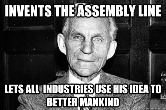 invents the assembly line lets all industries use his idea  - Good guy Henry Ford