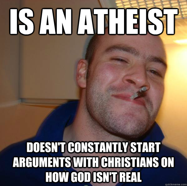 is an atheist doesnt constantly start arguments with christ - Good Guy Greg