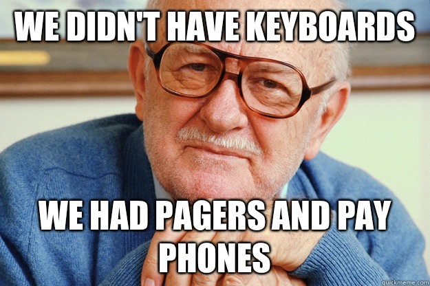We didnt have keyboards We had pagers and pay phones - Geriatric Generation Y