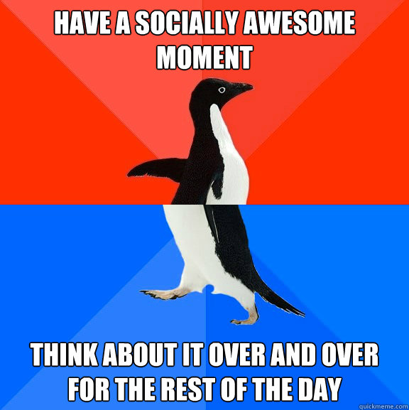 have a socially awesome moment think about it over and over  - Socially Awesome Awkward Penguin