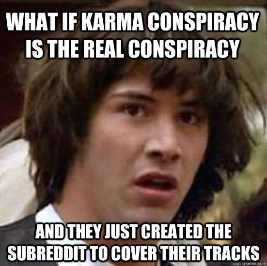 what if karma conspiracy is the real conspiracy and they ju - conspiracy keanu