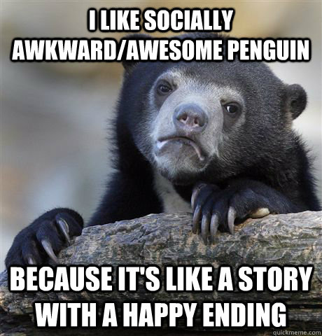 i like socially awkwardawesome penguin because its like a  - Confession Bear