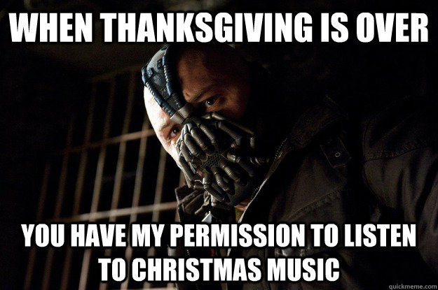 when thanksgiving is over you have my permission to listen t - Angry Bane