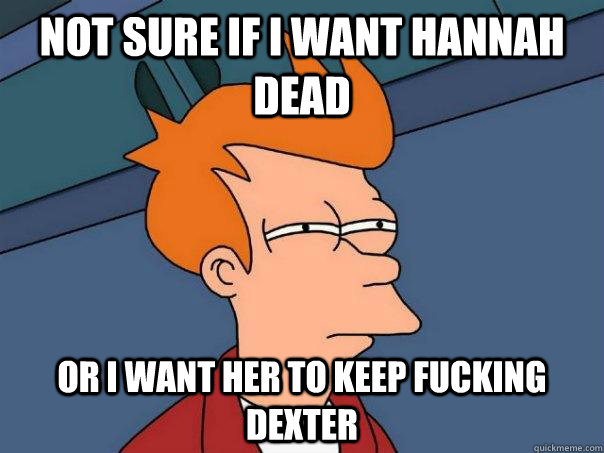 not sure if i want hannah dead or i want her to keep fucking - Futurama Fry