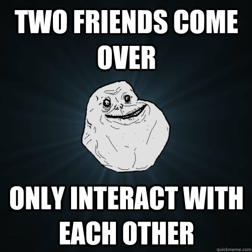two friends come over only interact with each other - Forever Alone