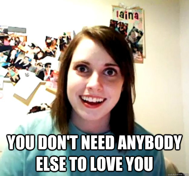 you dont need anybody else to love you - Overly Attached Girlfriend