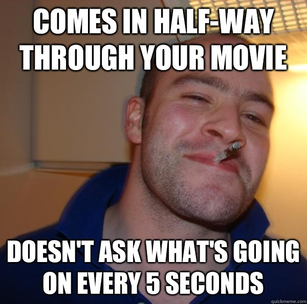 Comes in halfway through your movie Doesnt ask whats going o - Good Guy Greg