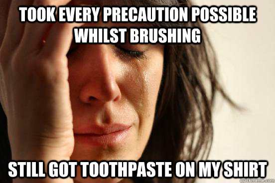 took every precaution possible whilst brushing still got to - First World Problems