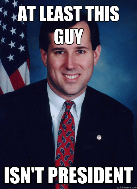 at least this guy isnt president - Scumbag Santorum
