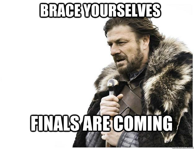 brace yourselves finals are coming - Imminent Ned