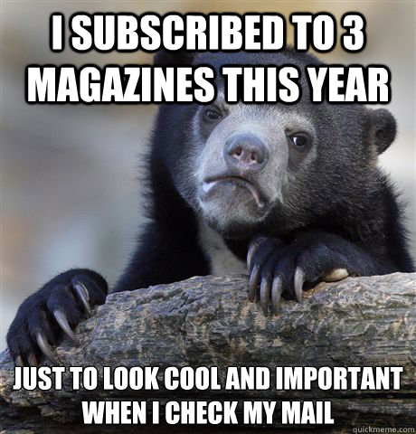 i subscribed to 3 magazines this year just to look cool and  - Confession Bear