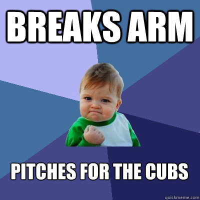 breaks arm pitches for the cubs  - Success Kid