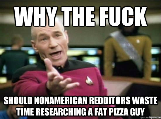 why the fuck should nonamerican redditors waste time researc - Annoyed Picard HD