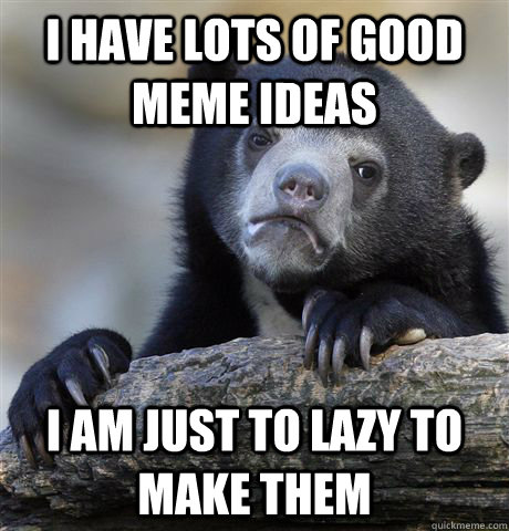 i have lots of good meme ideas i am just to lazy to make the - Confession Bear