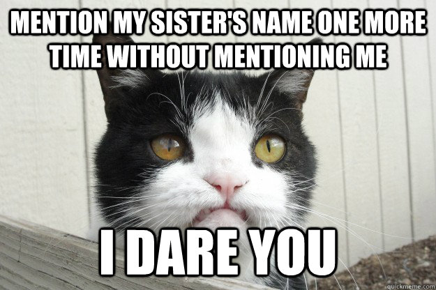 mention my sisters name one more time without mentioning me - Pissed Off Pokey
