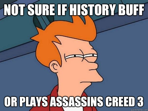 Not sure if history buff or plays assassins creed 3 - Futurama Fry