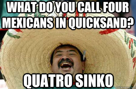what do you call four mexicans in quicksand quatro sinko - Merry mexican