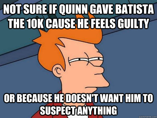 not sure if quinn gave batista the 10k cause he feels guilty - Futurama Fry