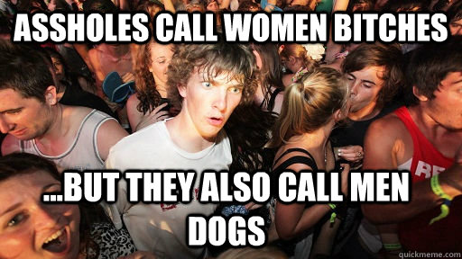 assholes call women bitches but they also call men dogs - Sudden Clarity Clarence