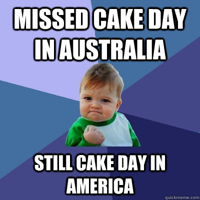missed cake day in australia still cake day in america - Success Kid