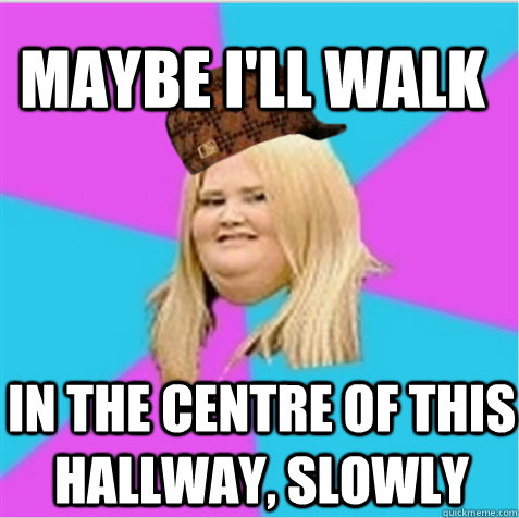 maybe ill walk in the centre of this hallway slowly  - scumbag fat girl