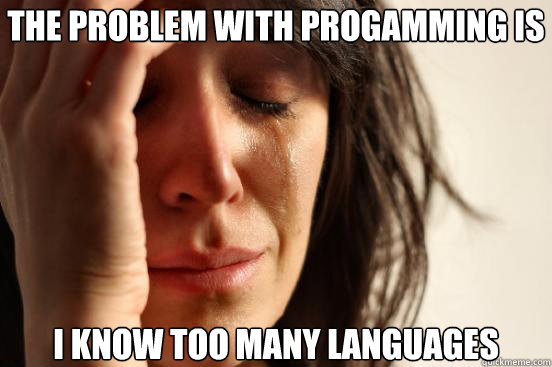 the problem with progamming is i know too many languages - First World Problems