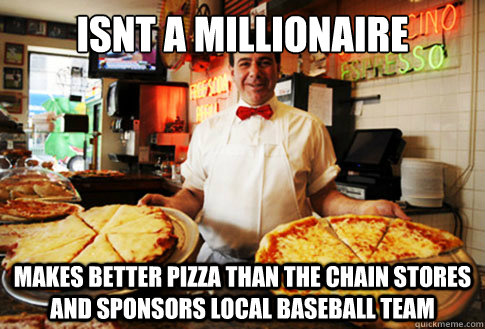 isnt a millionaire makes better pizza than the chain stores  - Good Guy Local Pizza Shop Owner