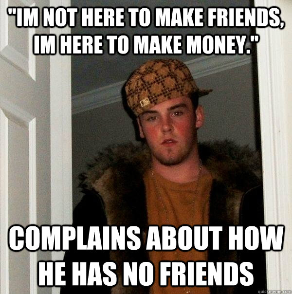 im not here to make friends im here to make money compla - Scumbag Steve