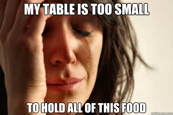 my table is too small to hold all of this food - First World Problems