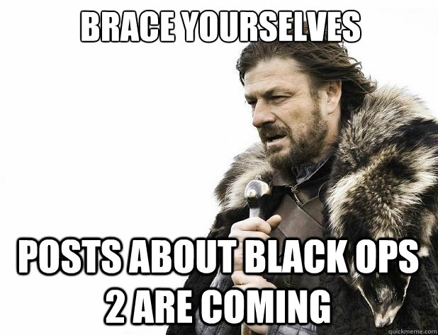 brace yourselves posts about black ops 2 are coming  - Brace Yourself