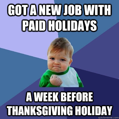 got a new job with paid holidays a week before thanksgiving  - Success Kid