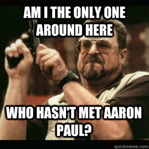 am i the only one around here who hasnt met aaron paul - AM I THE ONLY ONE AROUND HERE
