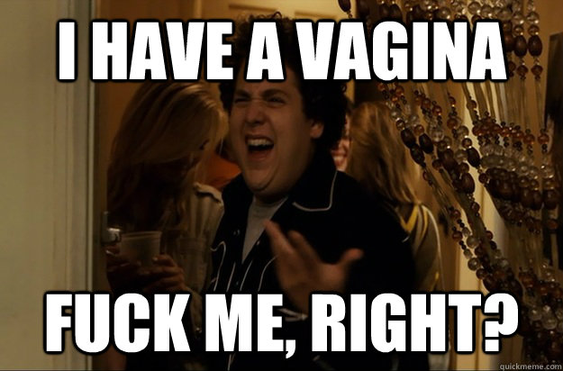 i have a vagina fuck me right - Fuck Me, Right